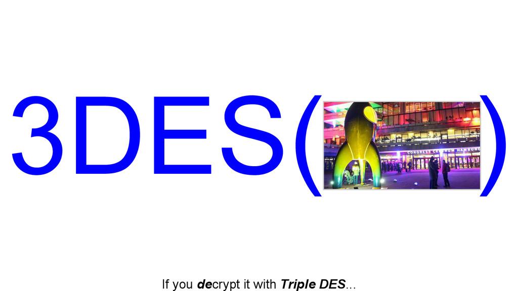 If you decrypt it with Triple DES... 3DES( )