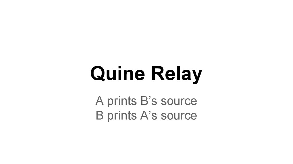 Quine Relay A prints B's source B prints A's so...