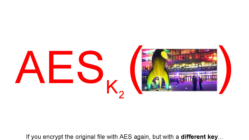 AES K ( ) If you encrypt the original file with...