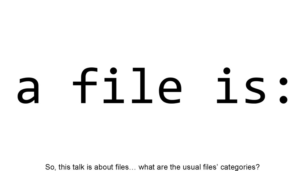 So, this talk is about files… what are the usua...