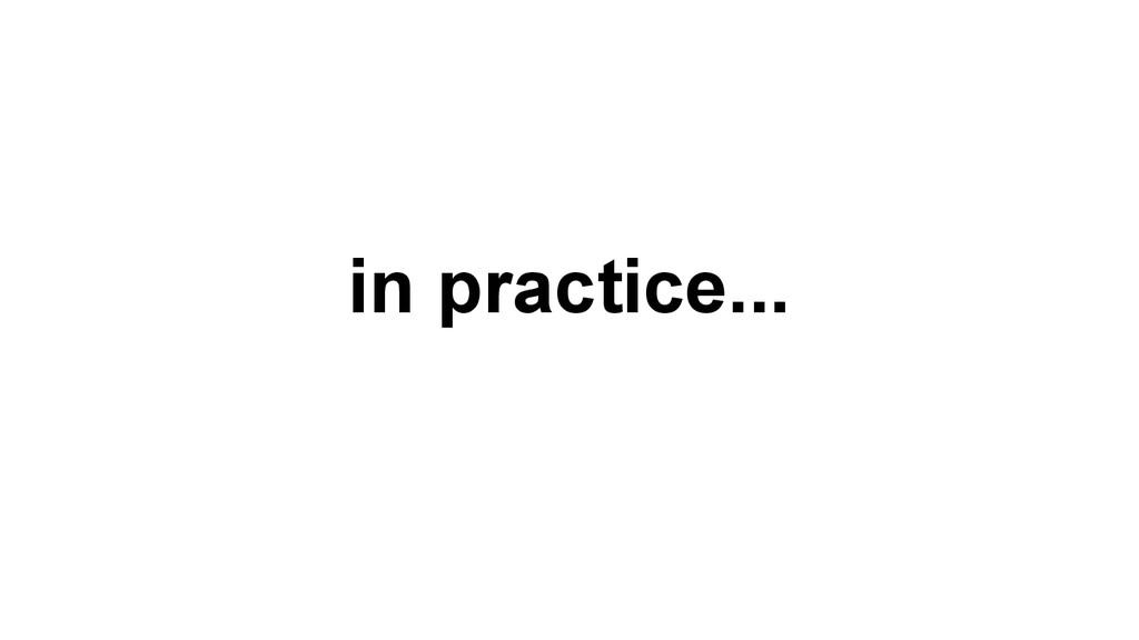 in practice...