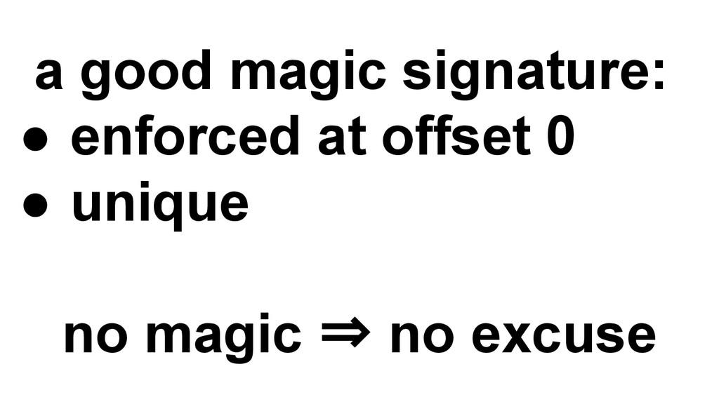 a good magic signature: ● enforced at offset 0 ...