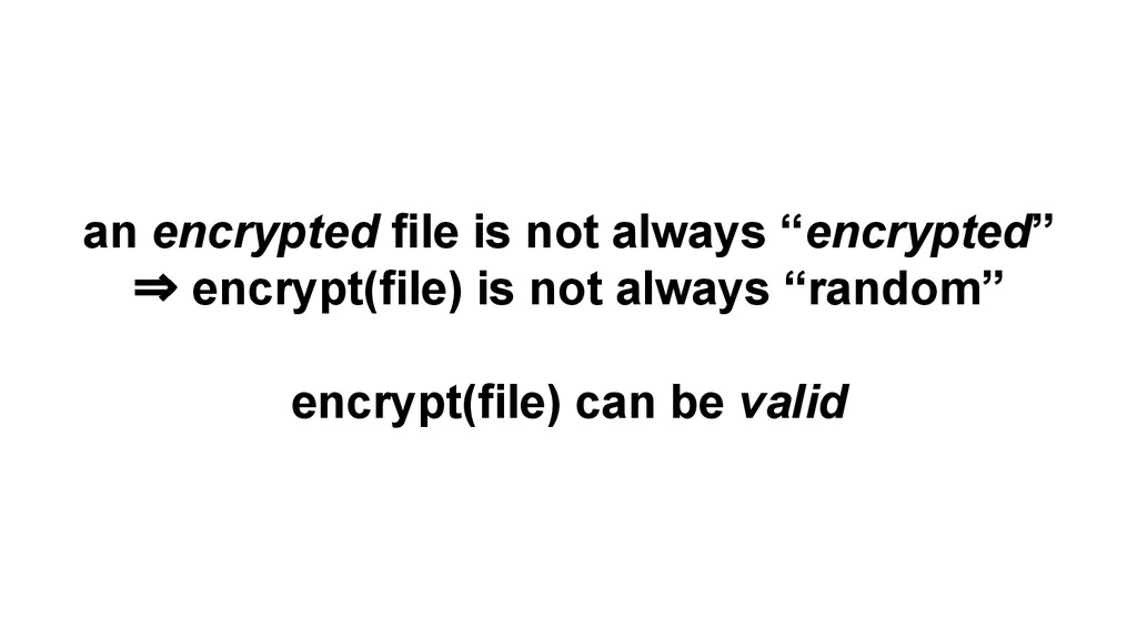 "an encrypted file is not always ""encrypted"" ⇒ e..."