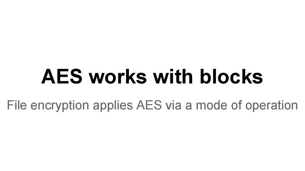 AES works with blocks File encryption applies A...