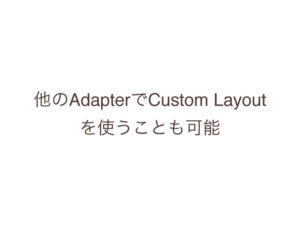ଞͷAdapterͰCustom Layout Λ͏͜ͱՄ