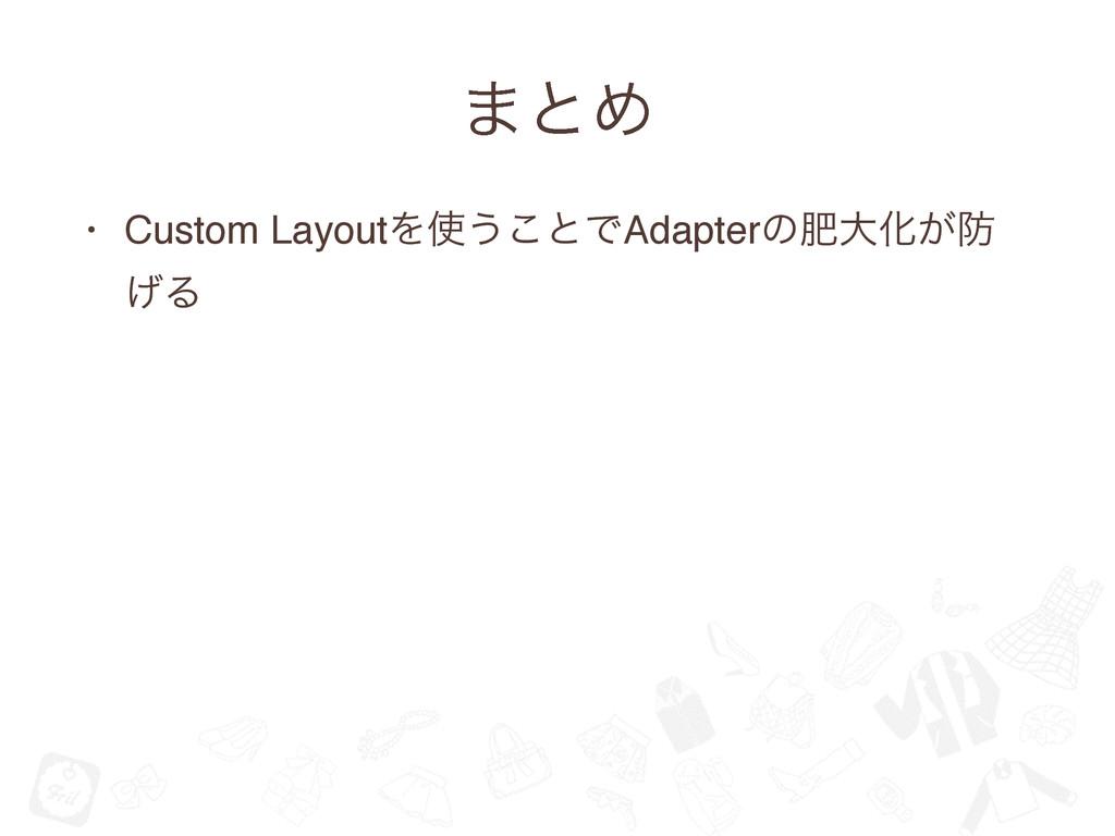 ·ͱΊ • Custom LayoutΛ͏͜ͱͰAdapterͷංେԽ͕ ͛Δ