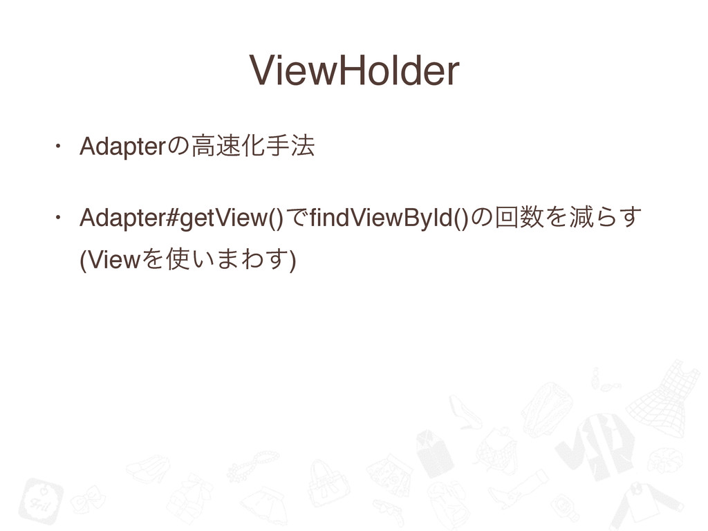 ViewHolder • Adapterͷߴ଎Խख๏ • Adapter#getView()Ͱ...
