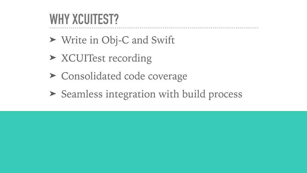 WHY XCUITEST? ➤ Write in Obj-C and Swift ➤ XCUI...