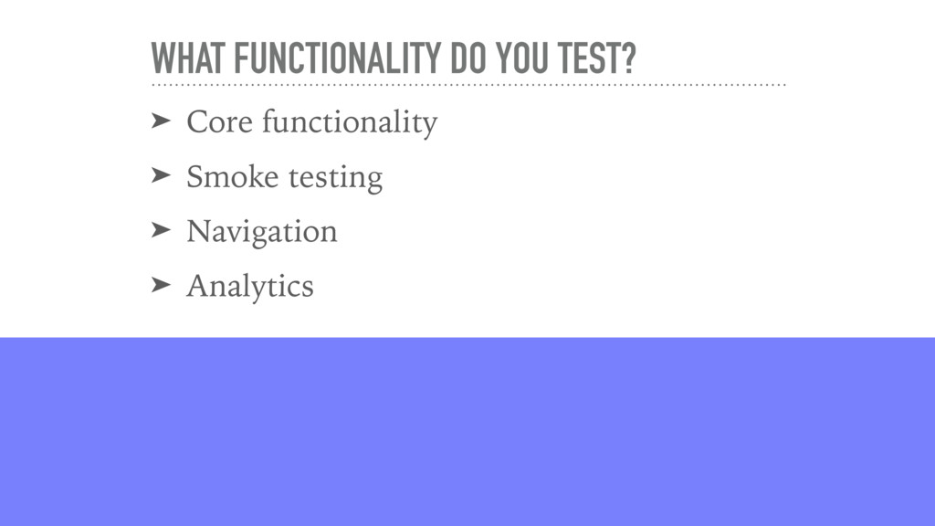 WHAT FUNCTIONALITY DO YOU TEST? ➤ Core function...