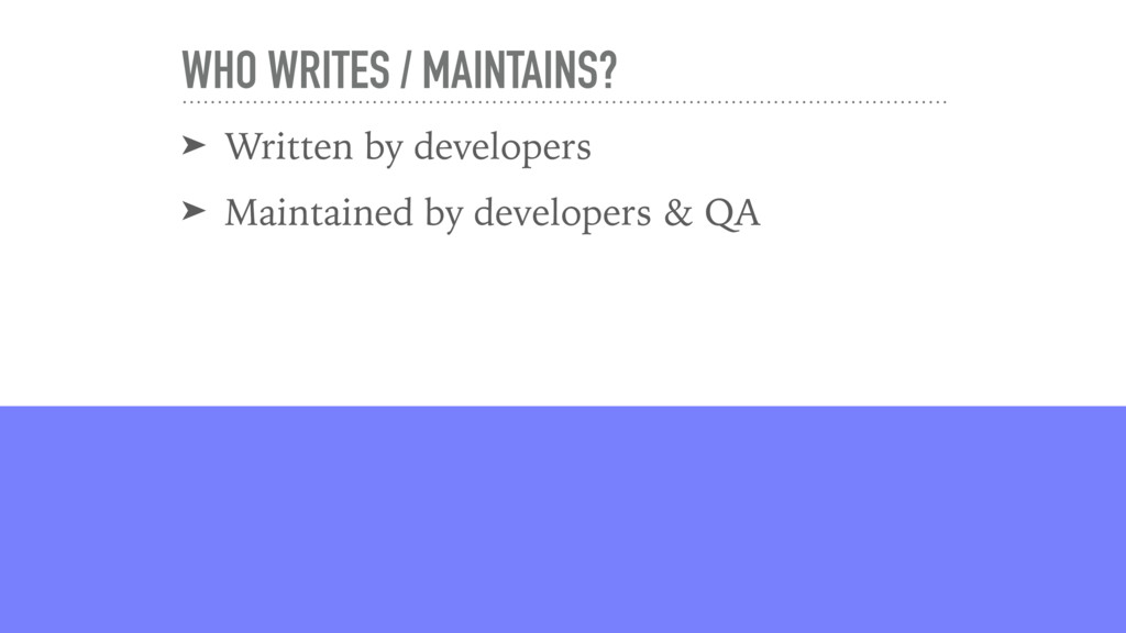 WHO WRITES / MAINTAINS? ➤ Written by developers...