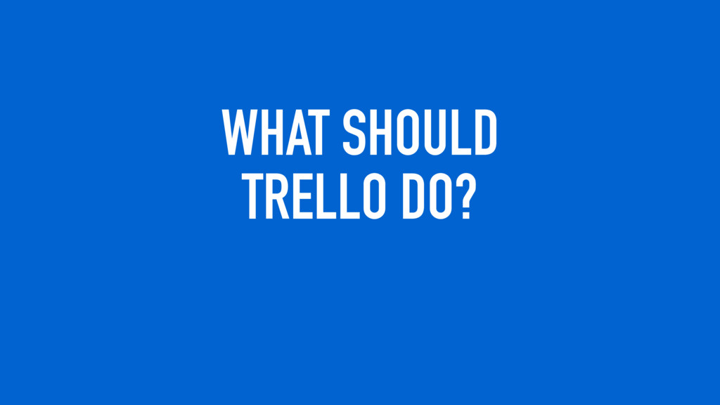 WHAT SHOULD TRELLO DO?