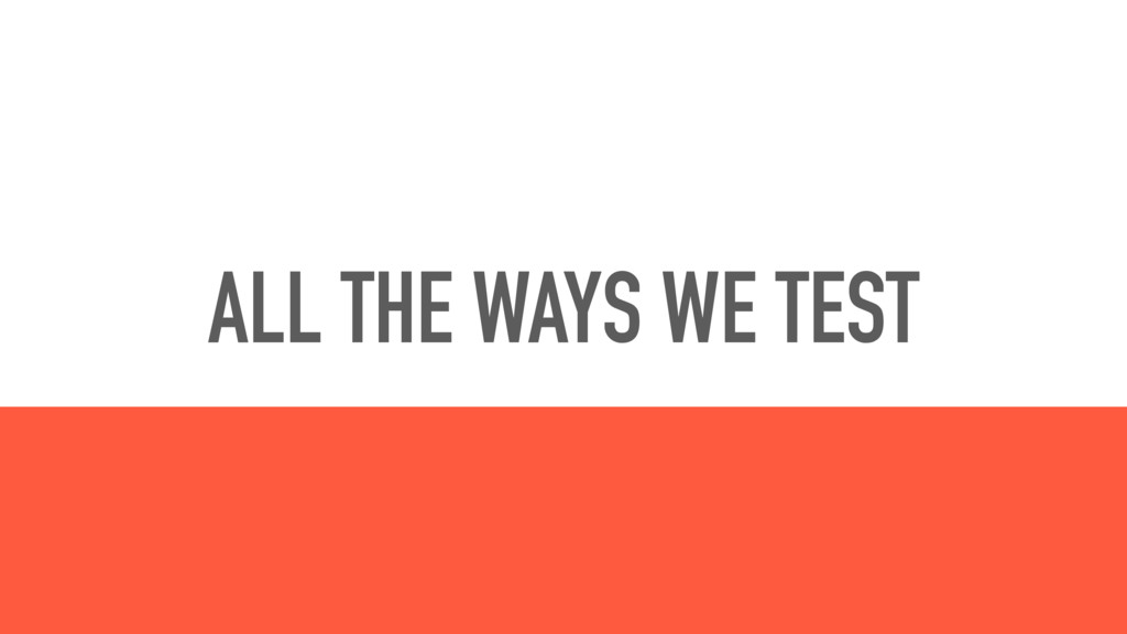 ALL THE WAYS WE TEST