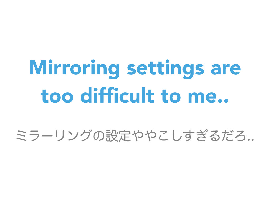 Mirroring settings are too difficult to me.. ϛϥʔ...