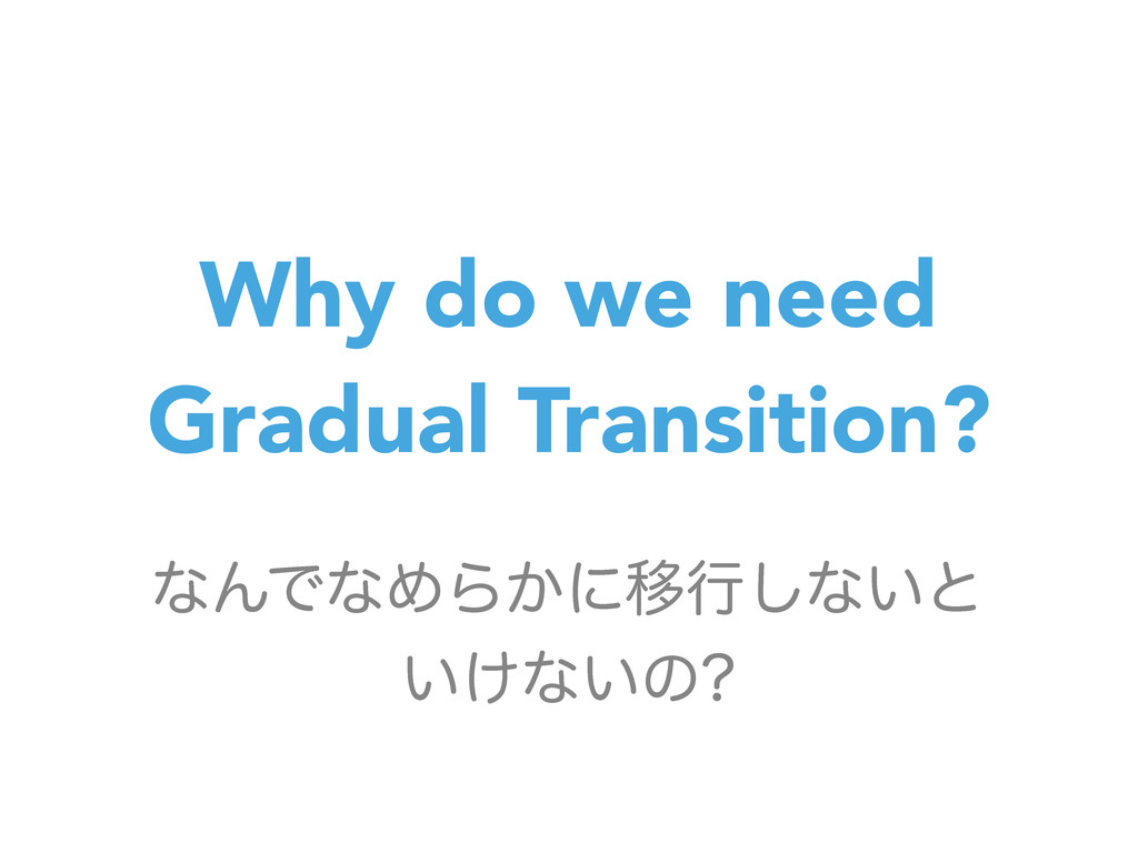 Why do we need Gradual Transition? ͳΜͰͳΊΒ͔ʹҠߦ͠ͳ...