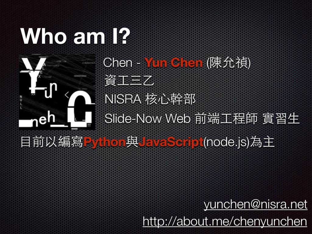 Who am I? Chen - Yun Chen (陳允禎) 資⼯工三⼄乙 NISRA 核⼼...