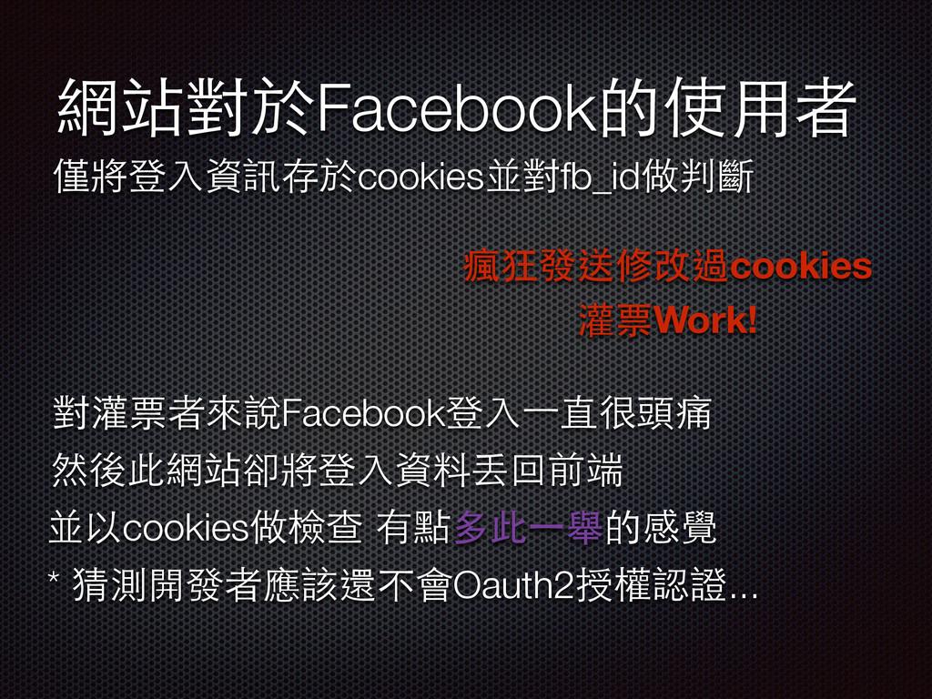 網站對於Facebook的使⽤用者 僅將登⼊入資訊存於cookies並對fb_id做判斷 瘋狂...