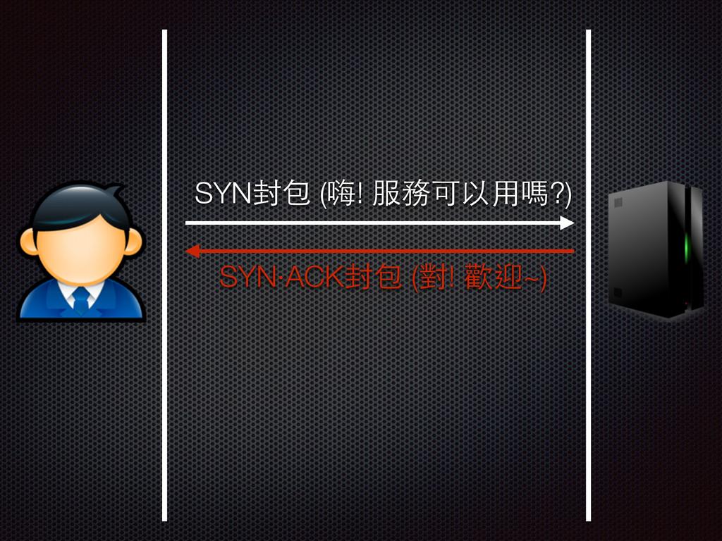 SYN封包 (嗨! 服務可以⽤用嗎?) SYN‧ACK封包 (對! 歡迎~)