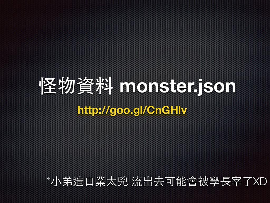 怪物資料 monster.json http://goo.gl/CnGHlv *⼩小弟造⼝口業...