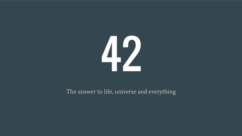 42 The answer to life, universe and everything
