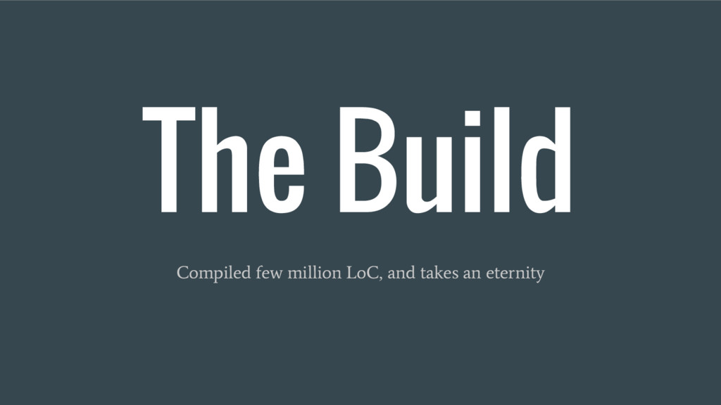 The Build Compiled few million LoC, and takes a...