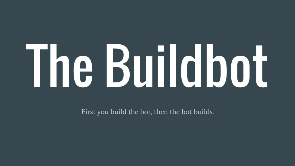 The Buildbot First you build the bot, then the ...