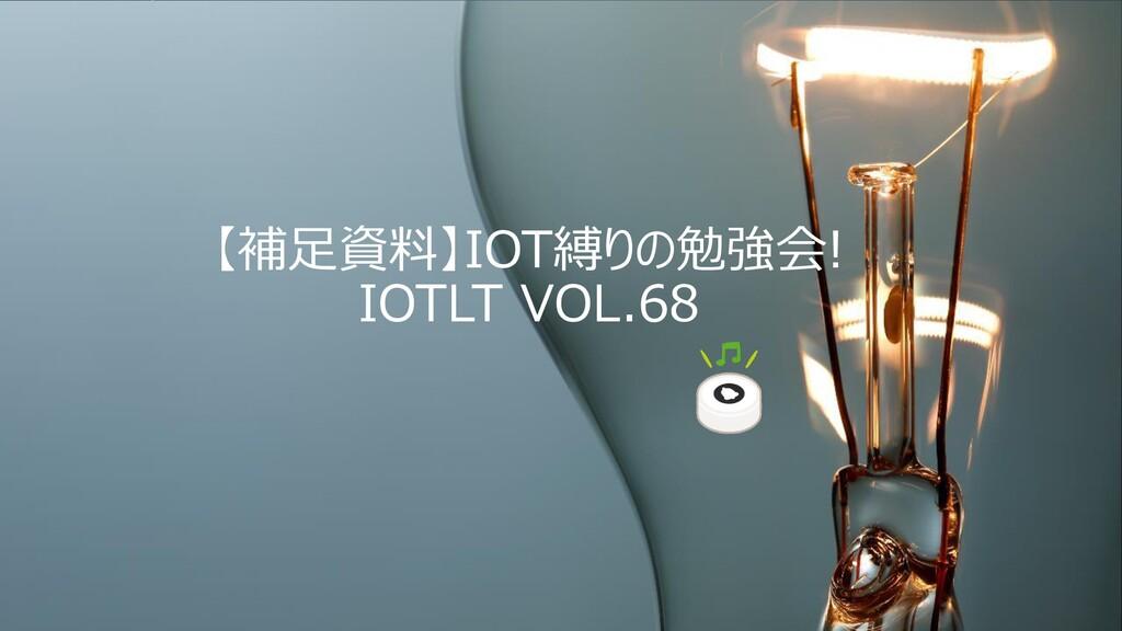 【補足資料】IOT縛りの勉強会! IOTLT VOL.68