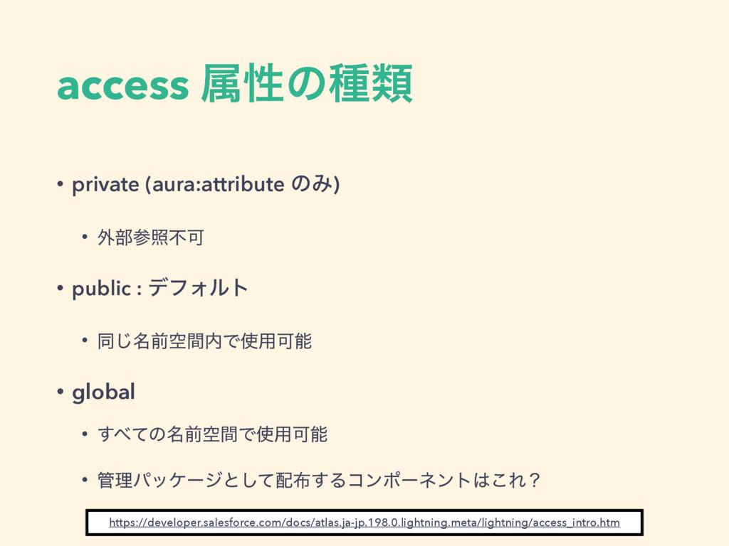 access ଐੑͷछྨ • private (aura:attribute ͷΈ) • ֎෦...