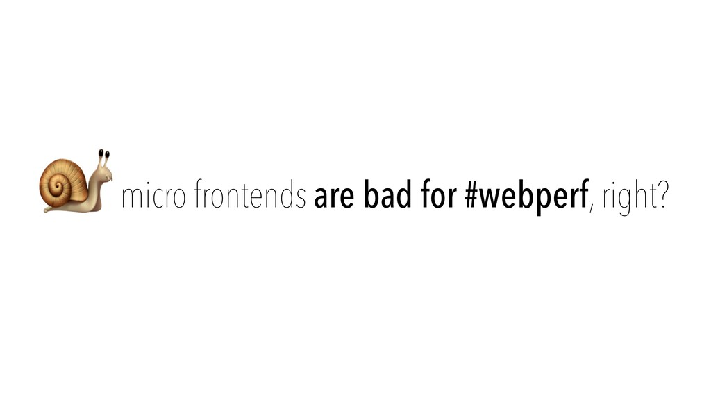 🐌 micro frontends are bad for #webperf, right?