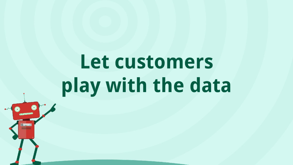 Let customers play with the data