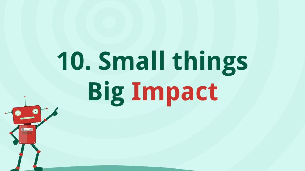 10. Small things Big Impact