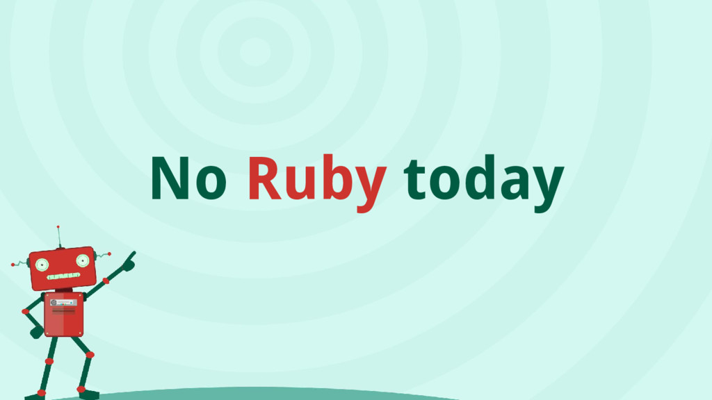 No Ruby today
