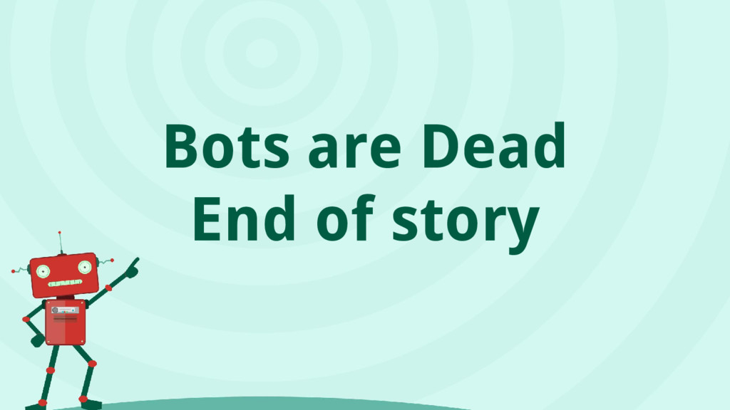Bots are Dead End of story