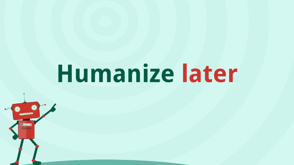 Humanize later