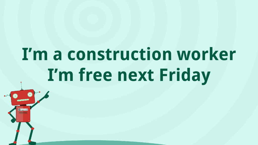 I'm a construction worker I'm free next Friday