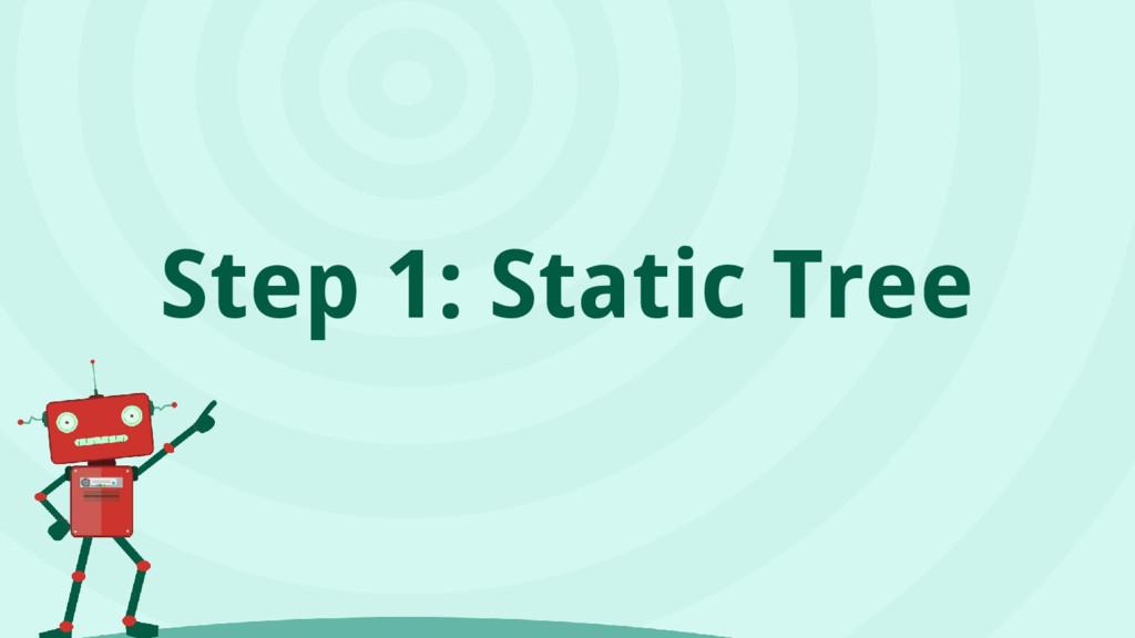 Step 1: Static Tree