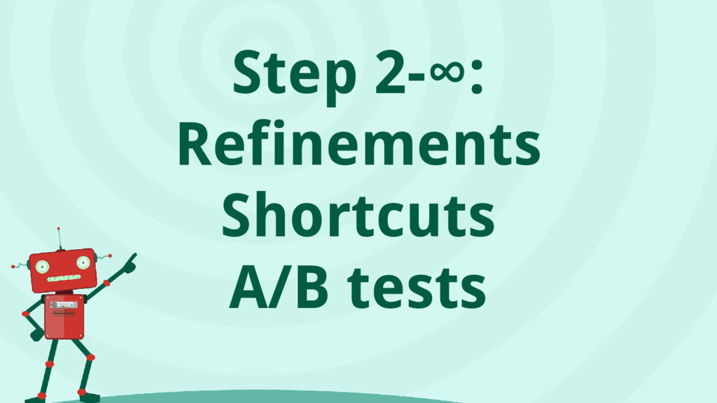 Step 2-∞: Refinements Shortcuts A/B tests