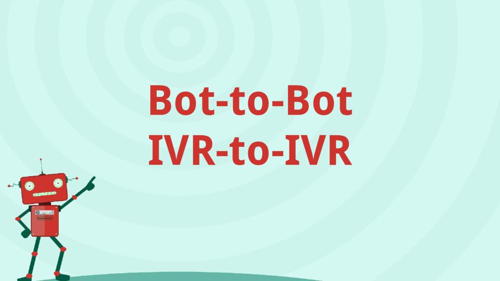 Bot-to-Bot IVR-to-IVR