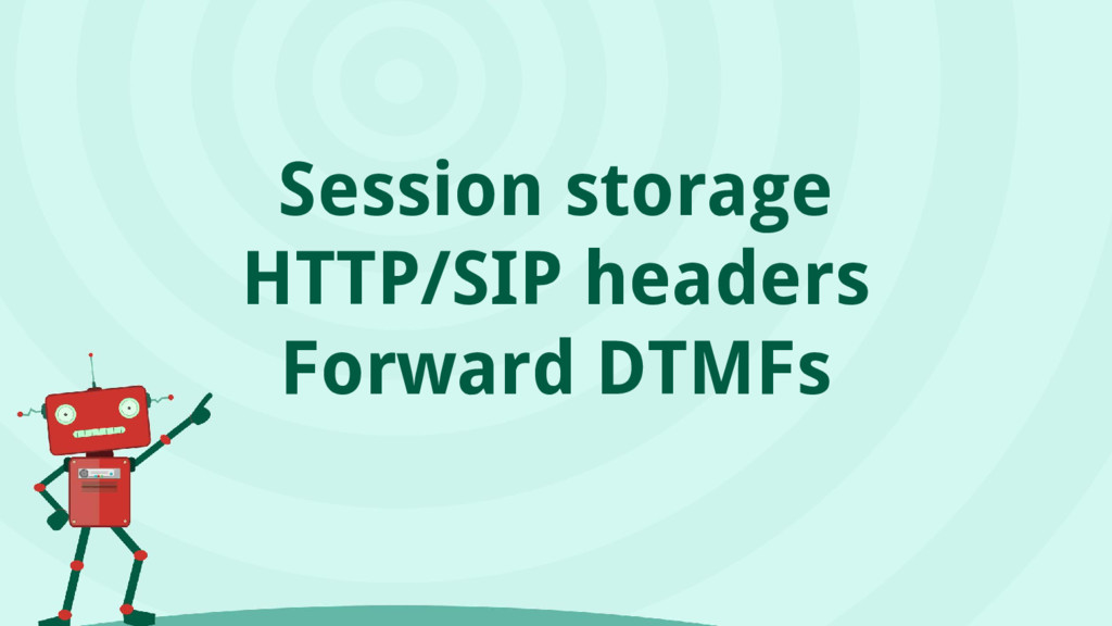 Session storage HTTP/SIP headers Forward DTMFs