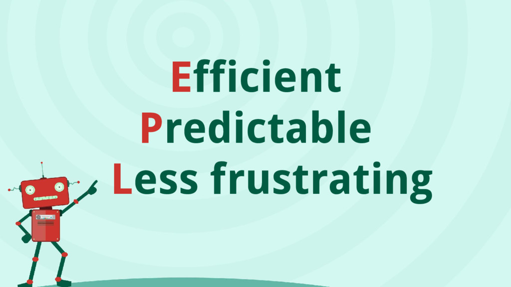Efficient Predictable Less frustrating