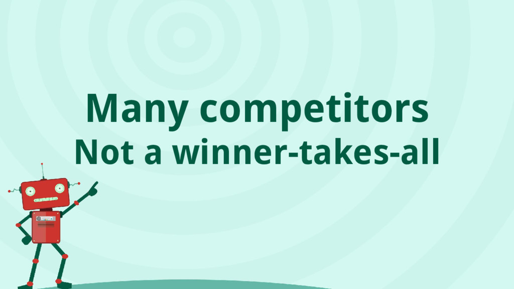 Many competitors Not a winner-takes-all