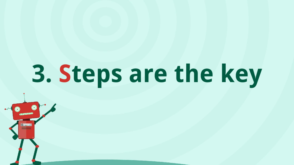 3. Steps are the key