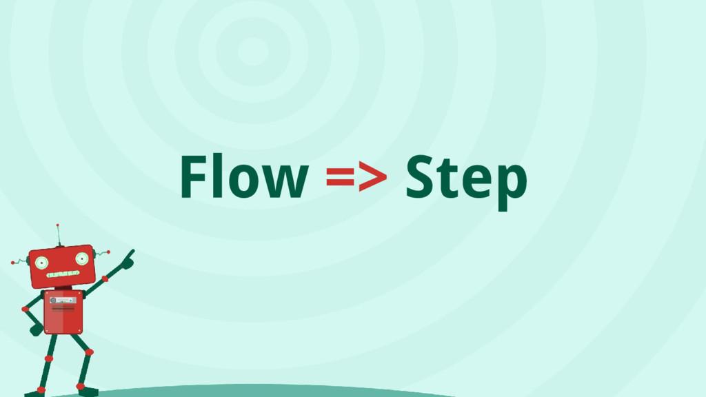 Flow => Step