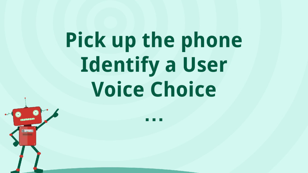 Pick up the phone Identify a User Voice Choice …
