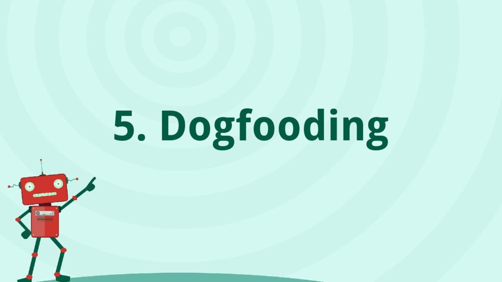 5. Dogfooding