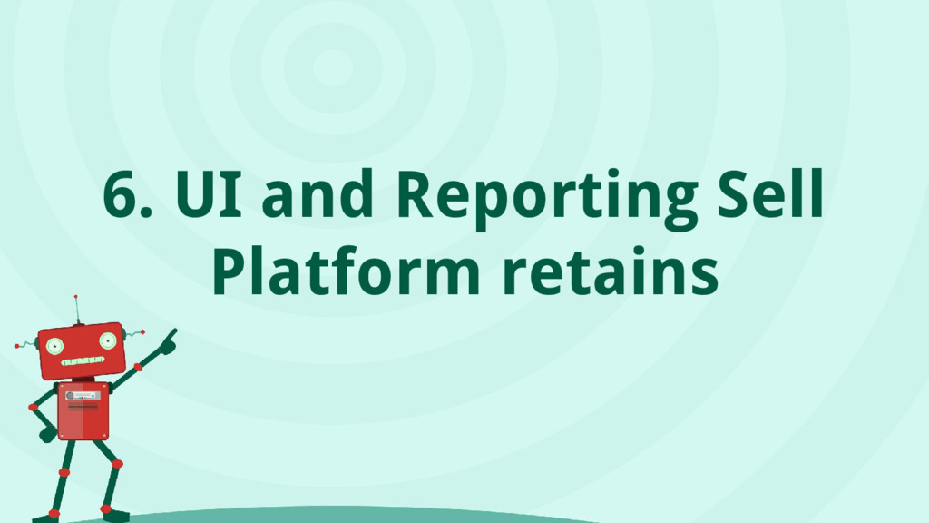 6. UI and Reporting Sell Platform retains