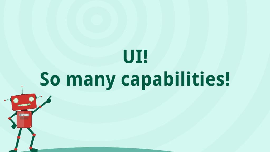 UI! So many capabilities!