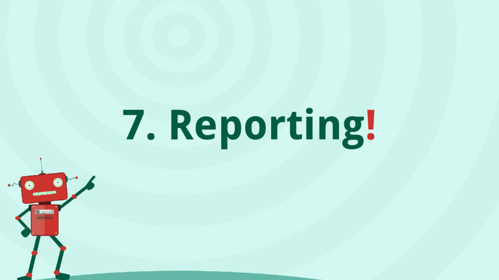 7. Reporting!