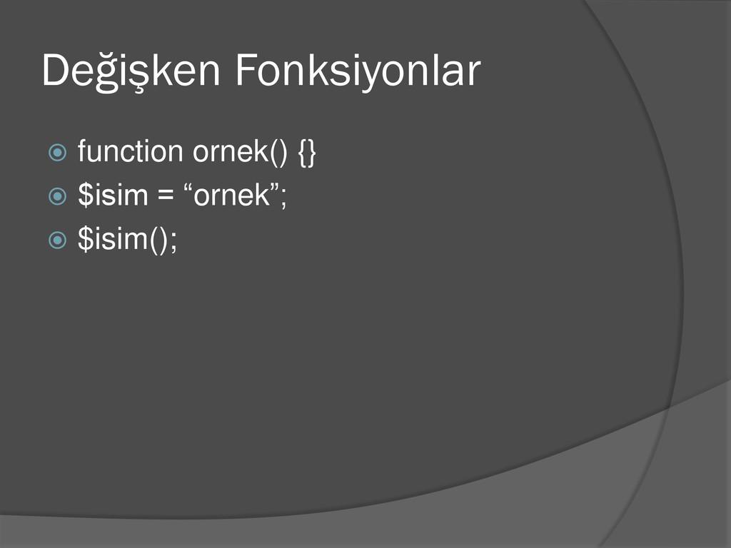 Değişken Fonksiyonlar  function ornek() {}  $...