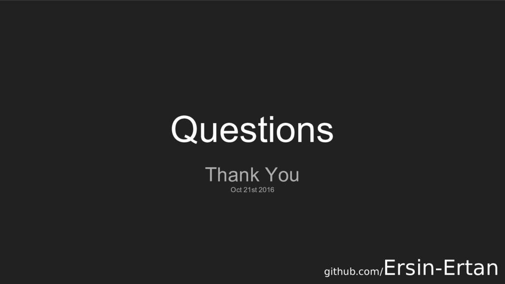Questions Thank You Oct 21st 2016 github.com/ E...