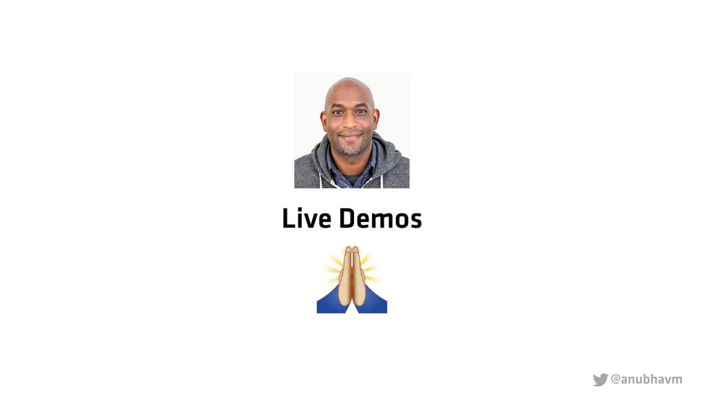 @anubhavm  Live Demos